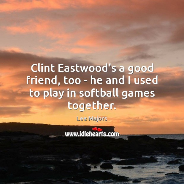 Image, Clint Eastwood's a good friend, too – he and I used to play in softball games together.