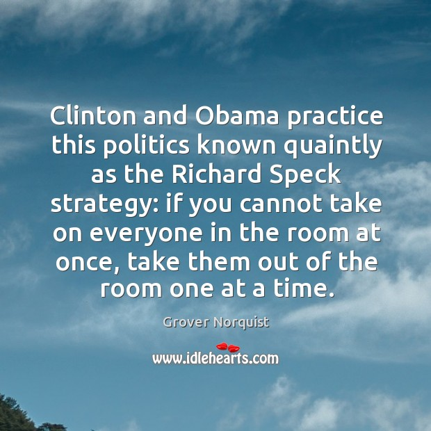 Clinton and obama practice this politics known quaintly as the richard speck strategy: Grover Norquist Picture Quote