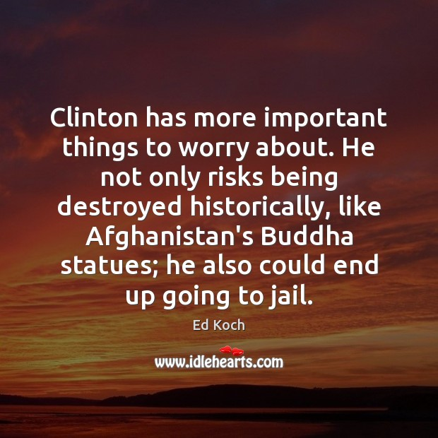 Clinton has more important things to worry about. He not only risks Ed Koch Picture Quote