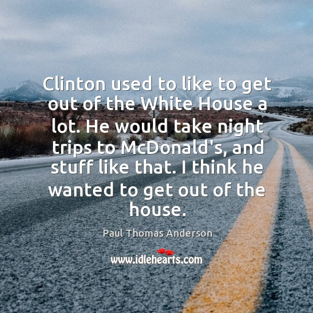 Clinton used to like to get out of the White House a Paul Thomas Anderson Picture Quote