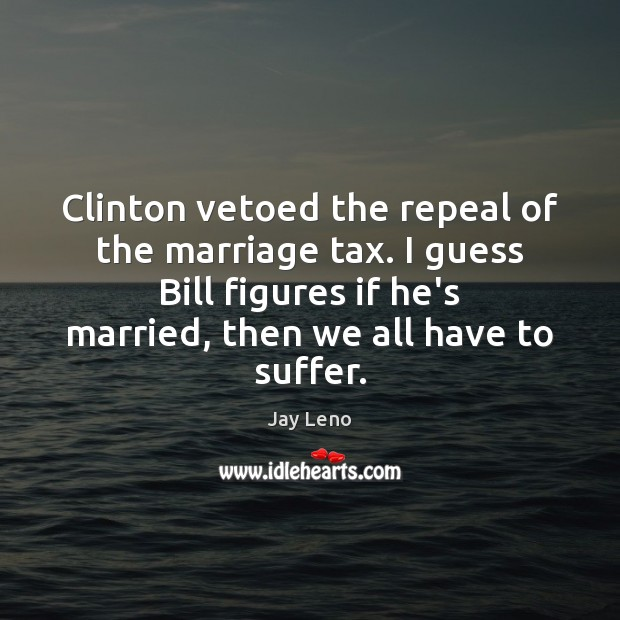 Image, Clinton vetoed the repeal of the marriage tax. I guess Bill figures