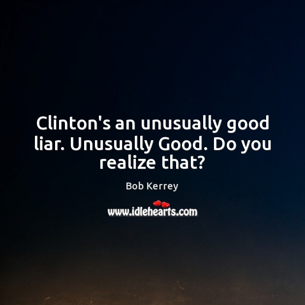 Image, Clinton's an unusually good liar. Unusually Good. Do you realize that?