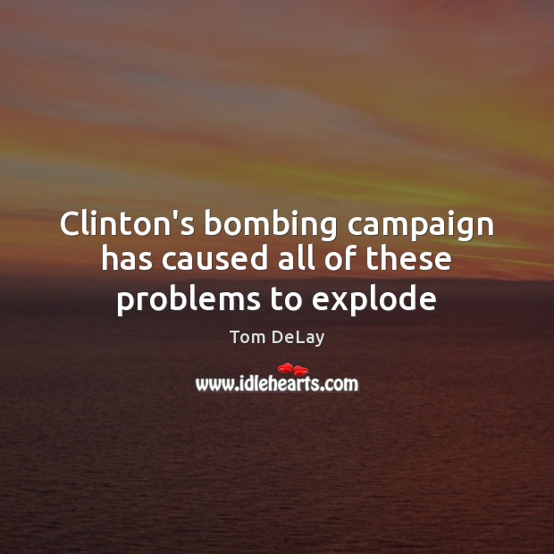Clinton's bombing campaign has caused all of these problems to explode Image