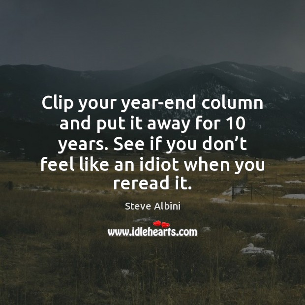 Clip your year-end column and put it away for 10 years. See if Steve Albini Picture Quote