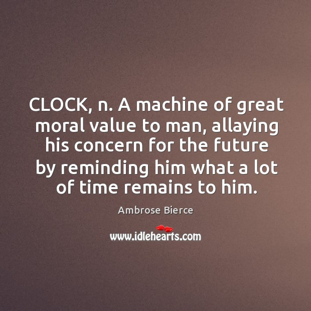 CLOCK, n. A machine of great moral value to man, allaying his Image
