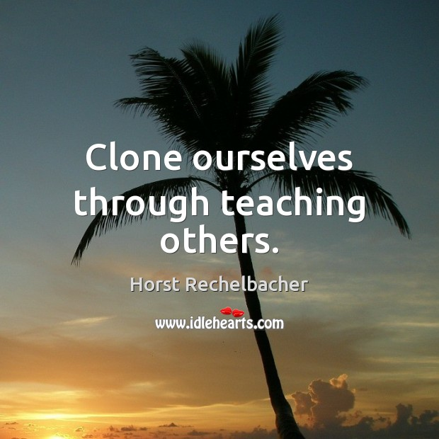 Image, Clone ourselves through teaching others.