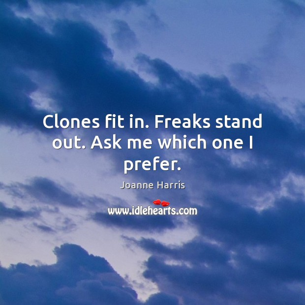 Clones fit in. Freaks stand out. Ask me which one I prefer. Joanne Harris Picture Quote