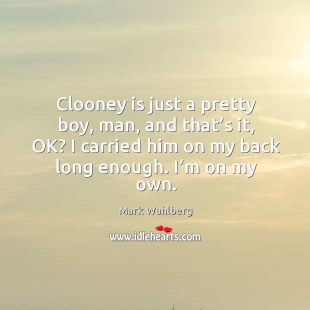 Clooney is just a pretty boy, man, and that's it, ok? I carried him on my back long enough. I'm on my own. Image
