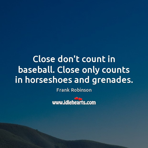 Image, Close don't count in baseball. Close only counts in horseshoes and grenades.