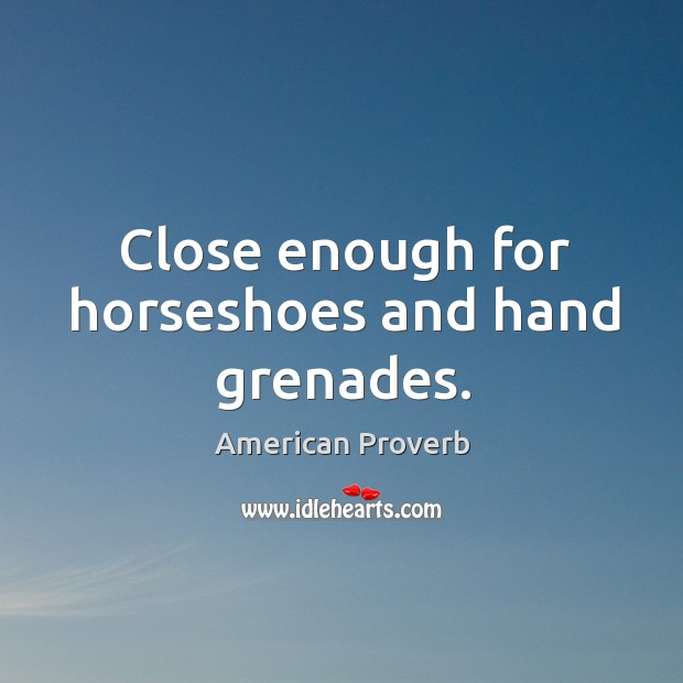 Close enough for horseshoes and hand grenades. Image