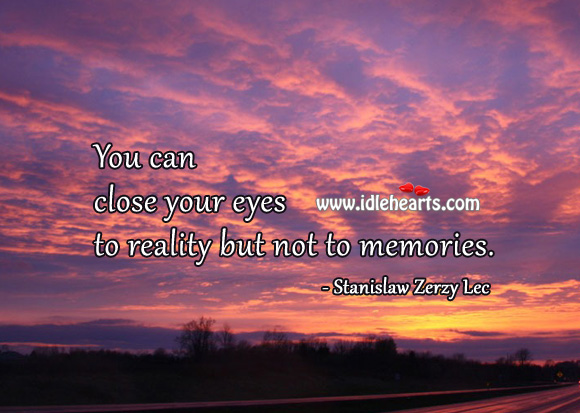 You can close your eyes to reality but not to memories. Reality Quotes Image