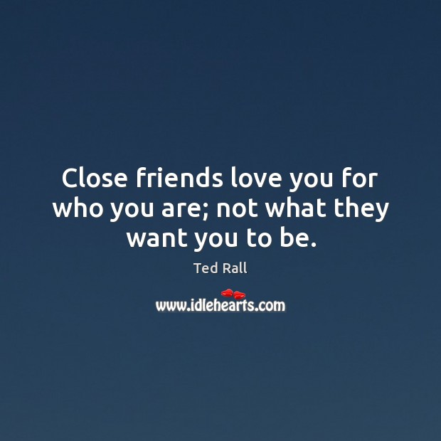 Close friends love you for who you are; not what they want you to be. Ted Rall Picture Quote