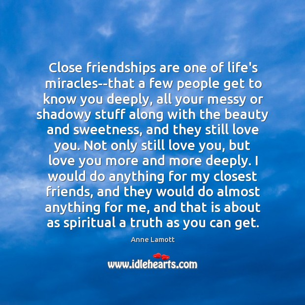 Close friendships are one of life's miracles–that a few people get to Image