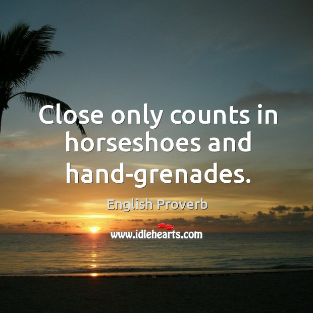 Close only counts in horseshoes and hand-grenades. English Proverbs Image