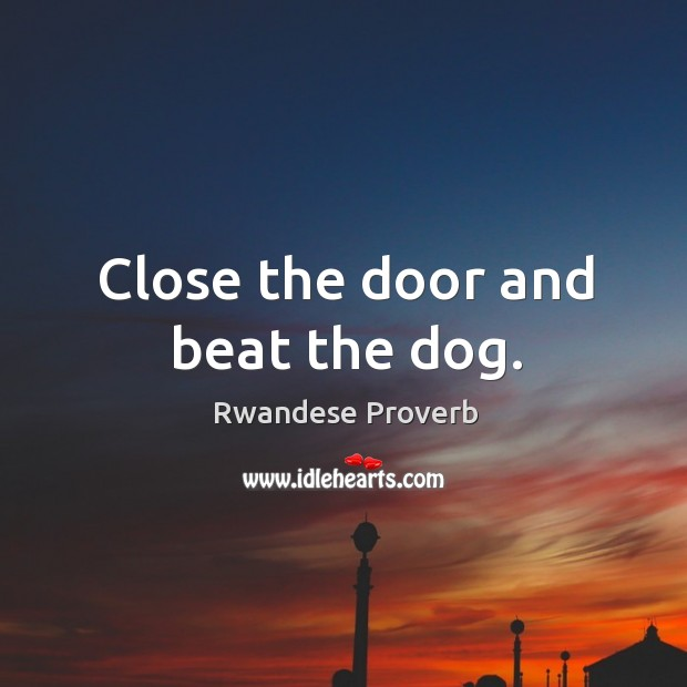 Close the door and beat the dog. Rwandese Proverbs Image