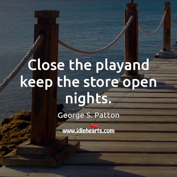 Close the playand keep the store open nights. George S. Patton Picture Quote