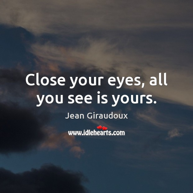 Close your eyes, all you see is yours. Jean Giraudoux Picture Quote