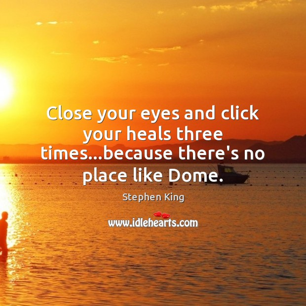 Close your eyes and click your heals three times…because there's no place like Dome. Stephen King Picture Quote