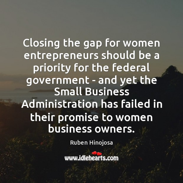 Closing the gap for women entrepreneurs should be a priority for the Ruben Hinojosa Picture Quote