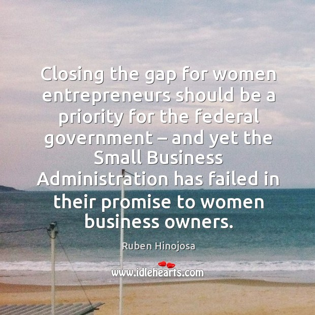 Closing the gap for women entrepreneurs should be a priority Ruben Hinojosa Picture Quote