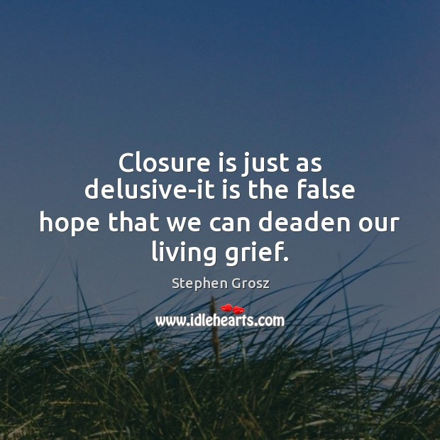 Image, Closure is just as delusive-it is the false hope that we can deaden our living grief.