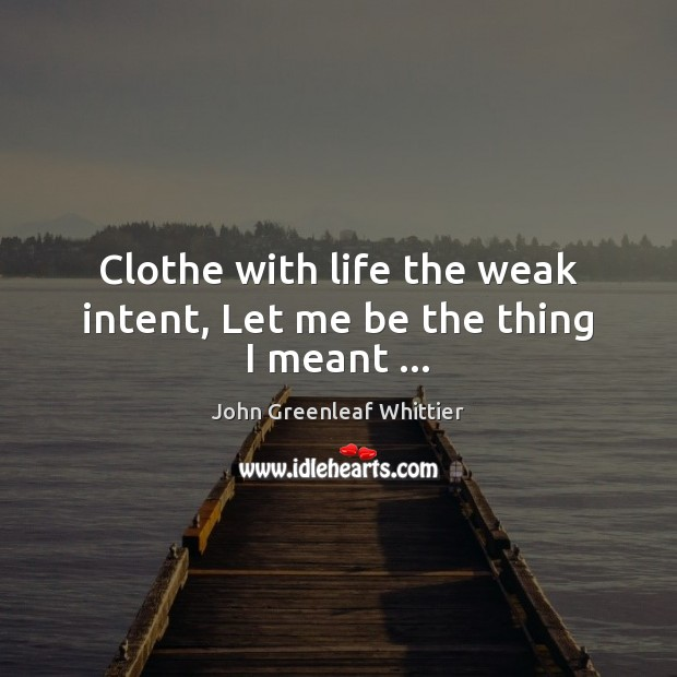 Clothe with life the weak intent, Let me be the thing I meant … John Greenleaf Whittier Picture Quote
