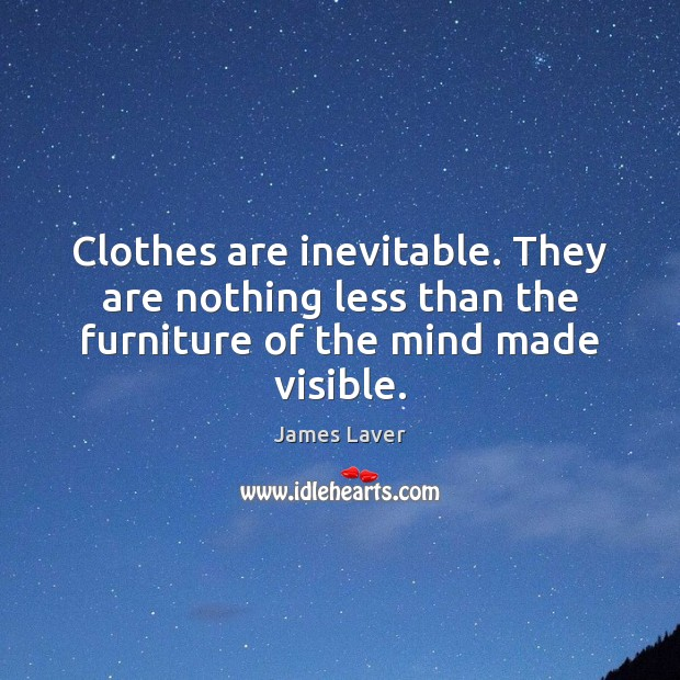 Clothes are inevitable. They are nothing less than the furniture of the mind made visible. Image