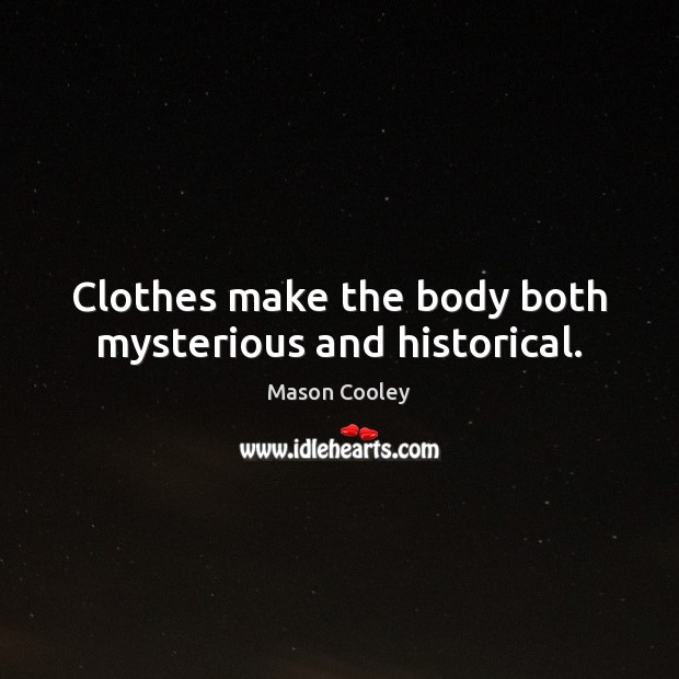 Clothes make the body both mysterious and historical. Image