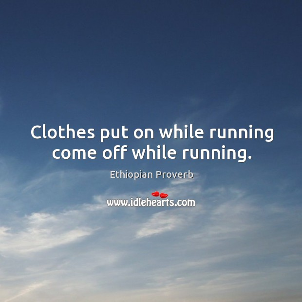 Clothes put on while running come off while running. Ethiopian Proverbs Image