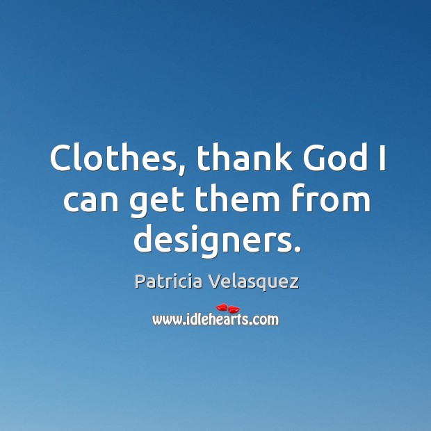 Clothes, thank God I can get them from designers. Image