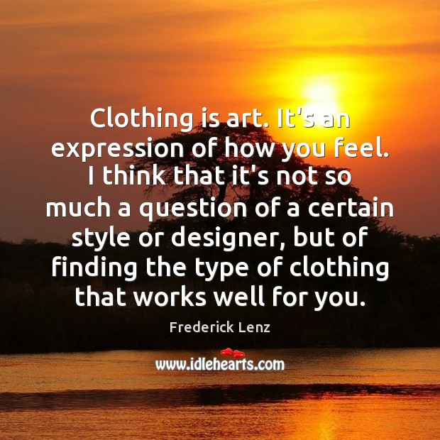 Clothing is art. It's an expression of how you feel. I think Frederick Lenz Picture Quote