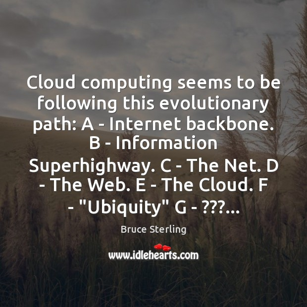Cloud computing seems to be following this evolutionary path: A – Internet Bruce Sterling Picture Quote
