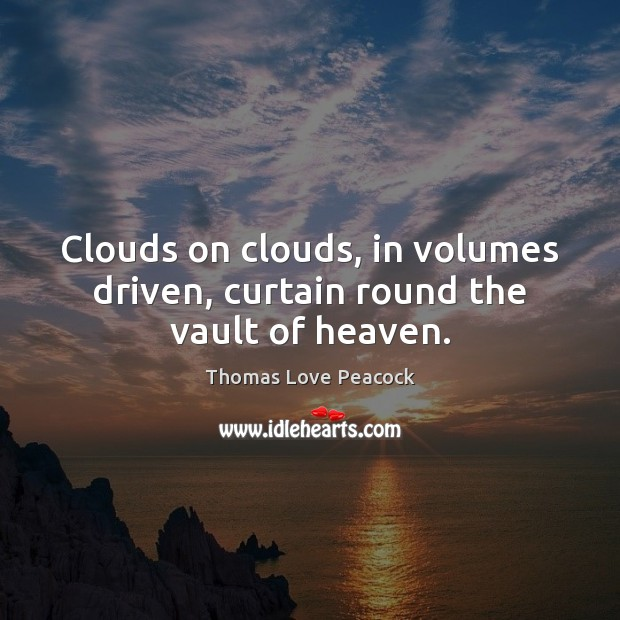 Clouds on clouds, in volumes driven, curtain round the vault of heaven. Image