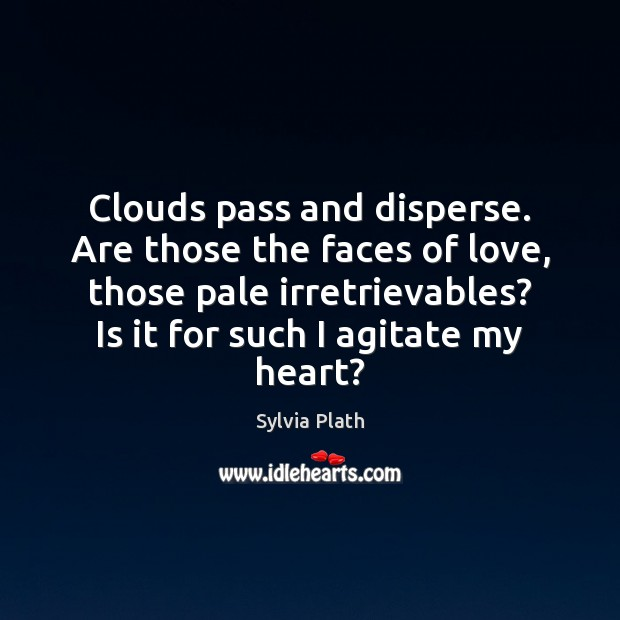 Clouds pass and disperse. Are those the faces of love, those pale Image