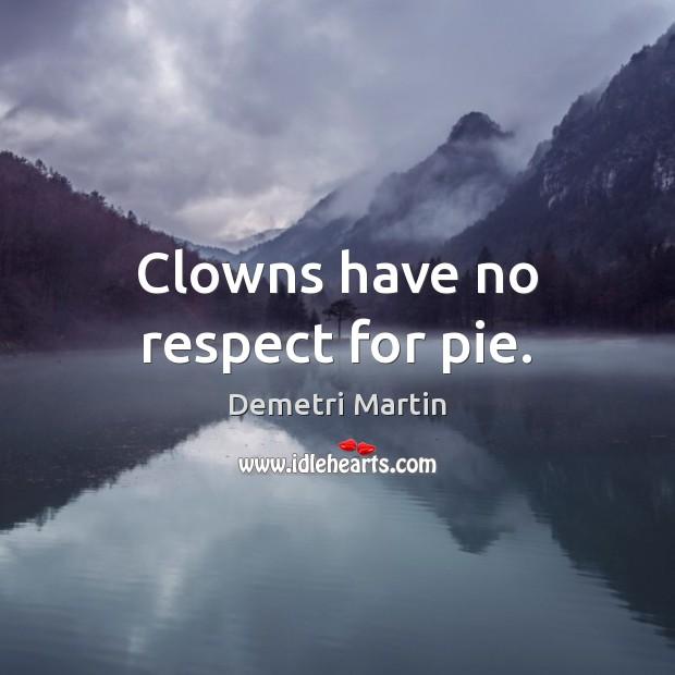 Clowns have no respect for pie. Demetri Martin Picture Quote