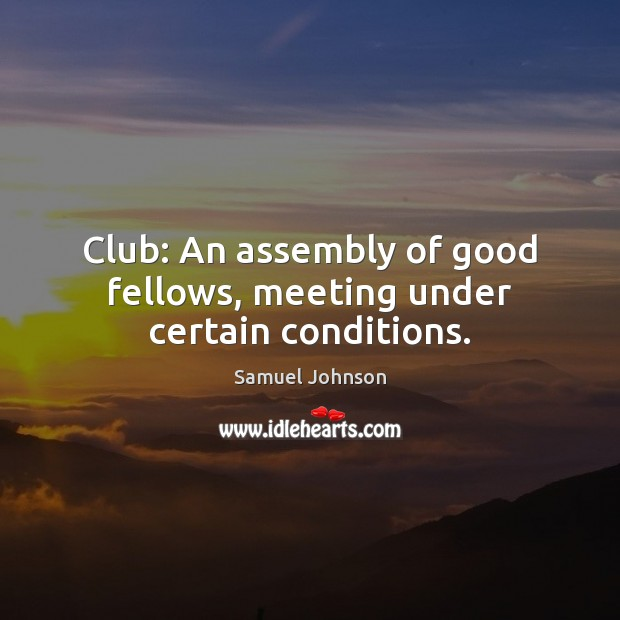 Club: An assembly of good fellows, meeting under certain conditions. Image