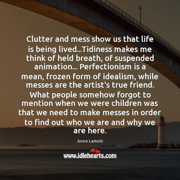 Clutter and mess show us that life is being lived…Tidiness makes Image