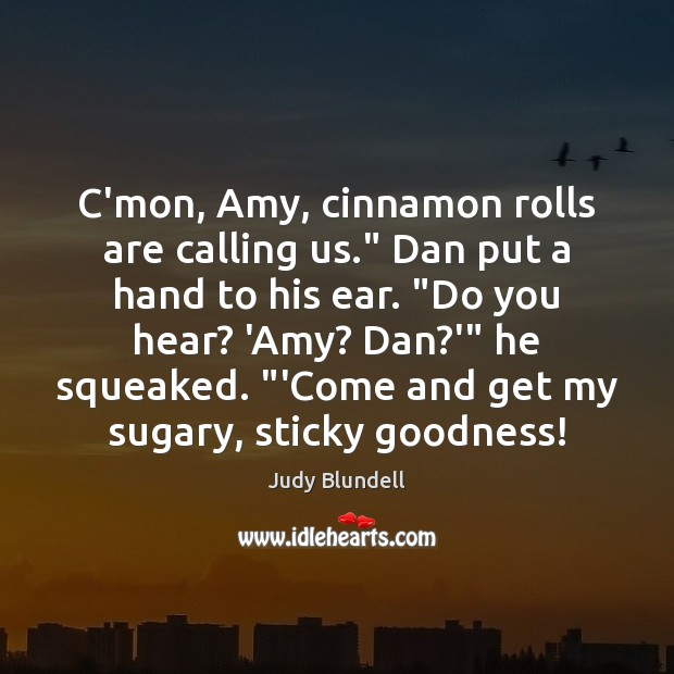 """C'mon, Amy, cinnamon rolls are calling us."""" Dan put a hand to Judy Blundell Picture Quote"""