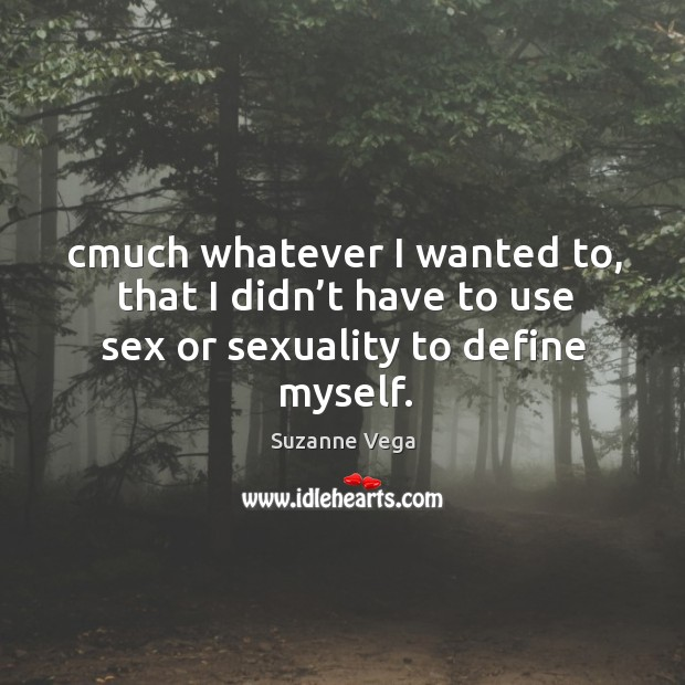 Cmuch whatever I wanted to, that I didn't have to use sex or sexuality to define myself. Image