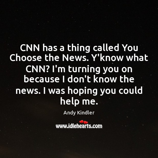 Image, CNN has a thing called You Choose the News. Y'know what CNN?