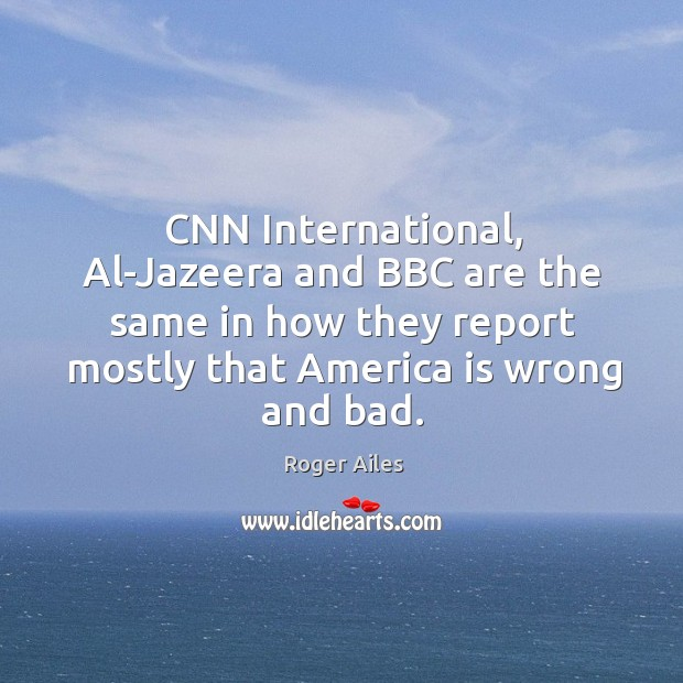 Cnn international, al-jazeera and bbc are the same in how they report mostly that america is wrong and bad. Image