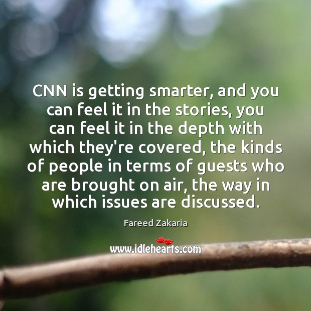 CNN is getting smarter, and you can feel it in the stories, Fareed Zakaria Picture Quote