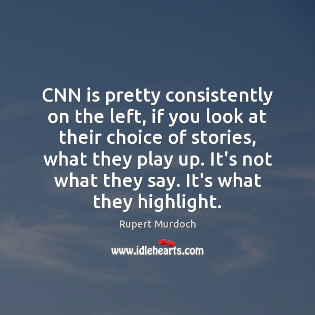 CNN is pretty consistently on the left, if you look at their Rupert Murdoch Picture Quote