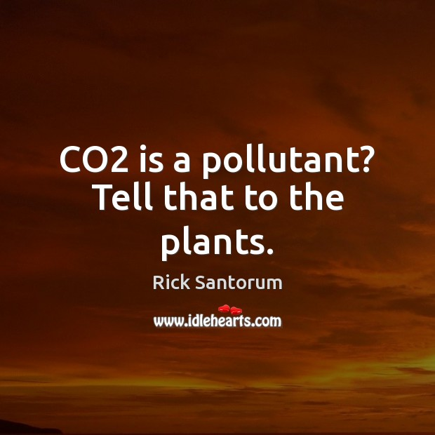 CO2 is a pollutant? Tell that to the plants. Rick Santorum Picture Quote