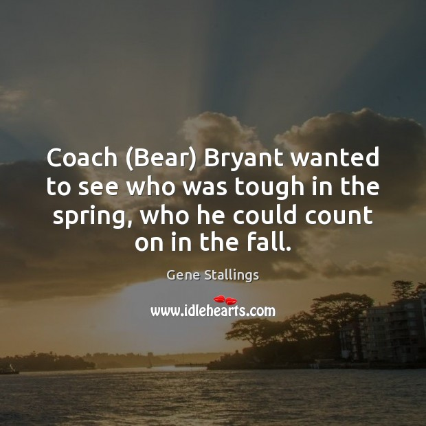 Coach (Bear) Bryant wanted to see who was tough in the spring, Image