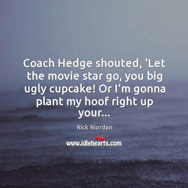 Coach Hedge shouted, 'Let the movie star go, you big ugly cupcake! Rick Riordan Picture Quote