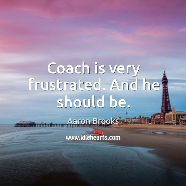 Image, Coach is very frustrated. And he should be.