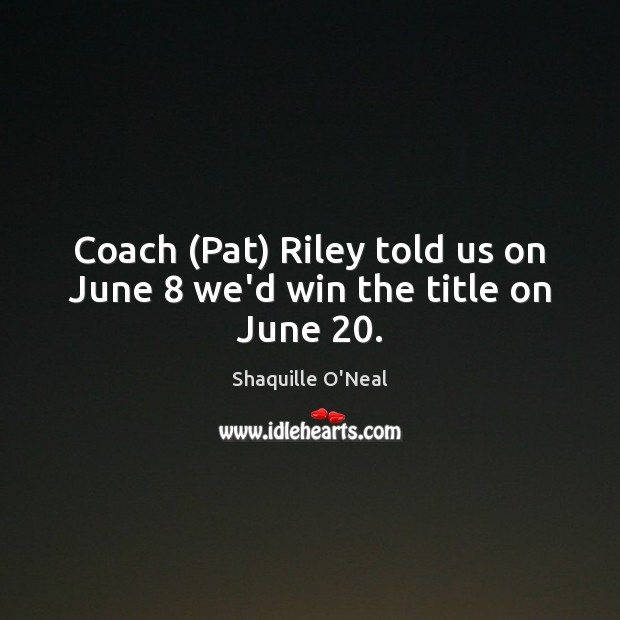 Coach (Pat) Riley told us on June 8 we'd win the title on June 20. Shaquille O'Neal Picture Quote