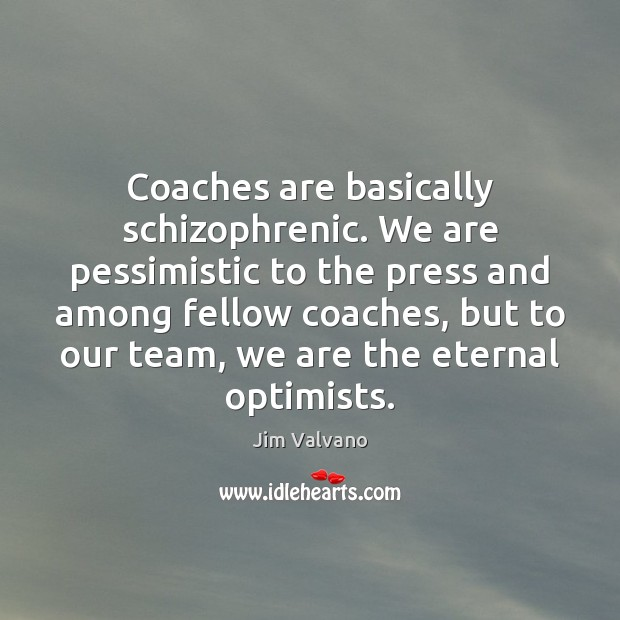 Image, Coaches are basically schizophrenic. We are pessimistic to the press and among
