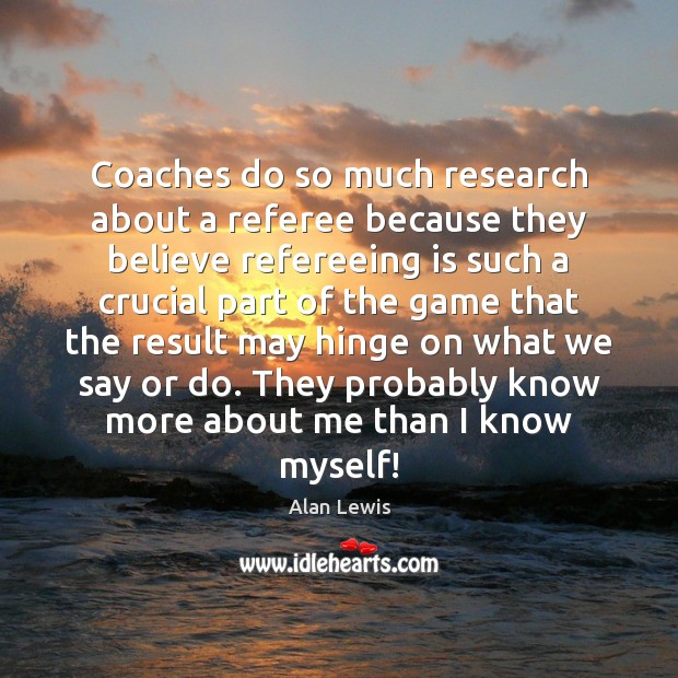 Image, Coaches do so much research about a referee because they believe refereeing
